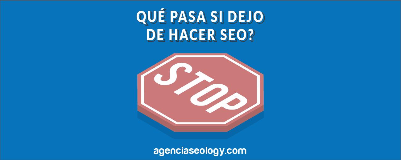 ¿Qué pasa si dejo de hacer SEO? Agencia SEOlogy